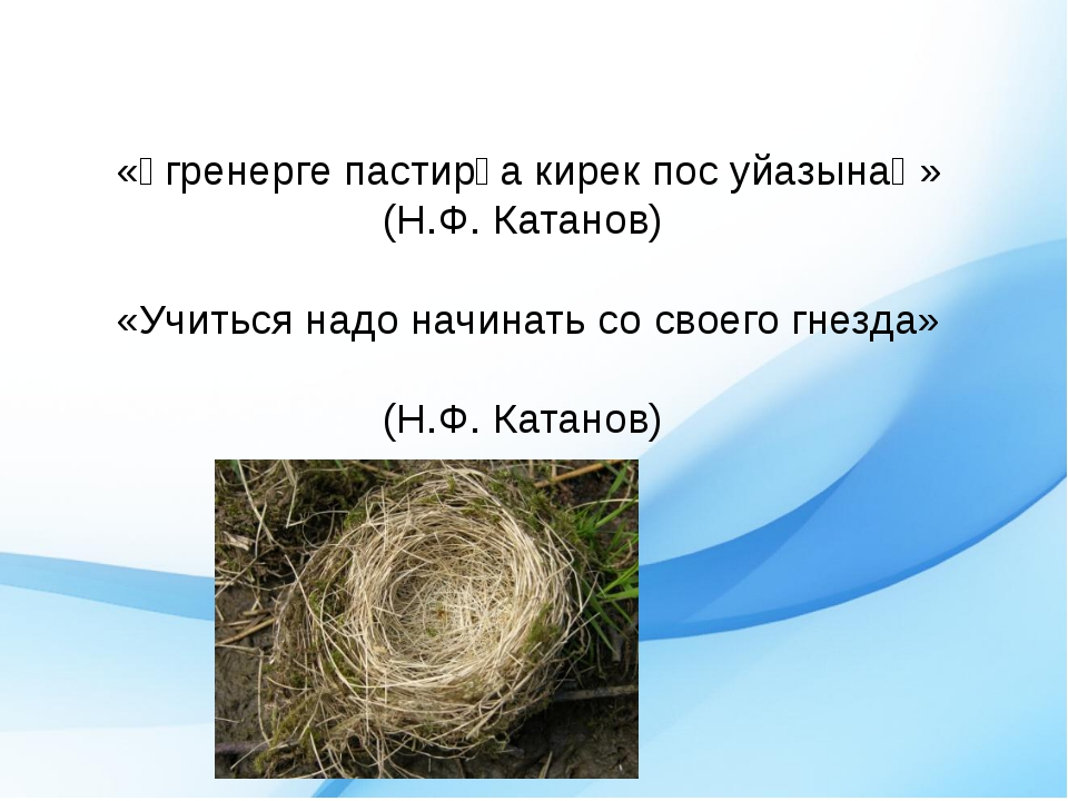 «Ӱгренерге пастирға кирек пос уйазынаң» (Н.Ф. Катанов)  «Учиться надо...