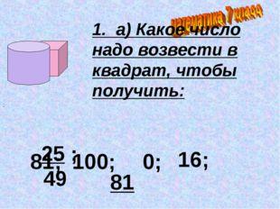 1. а) Какое число надо возвести в квадрат, чтобы получить: 25 ; 49 ; 81; 100