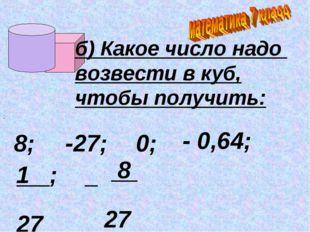 ; б) Какое число надо возвести в куб, чтобы получить: 8; -27; 0; - 0,64; 1 ;