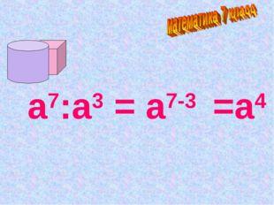 а7:а3 = а7-3 =а4