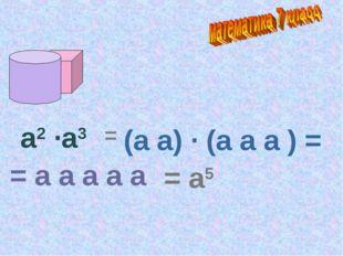 а2 ·а3 = (а а) · (а а а ) = = а а а а а = а5