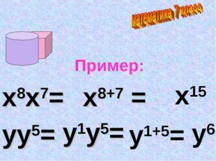 Пример: х8х7= х8+7 = х15 уу5= у1у5= у1+5= у6