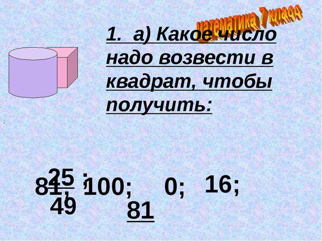 1. а) Какое число надо возвести в квадрат, чтобы получить: 25 ; 49 ; 81; 100...