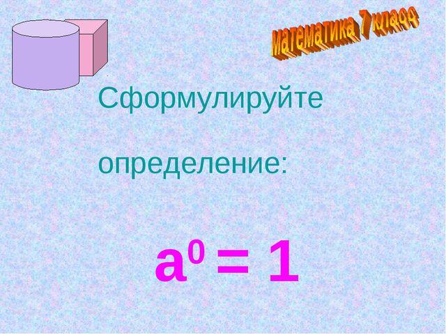Сформулируйте определение: а0 = 1