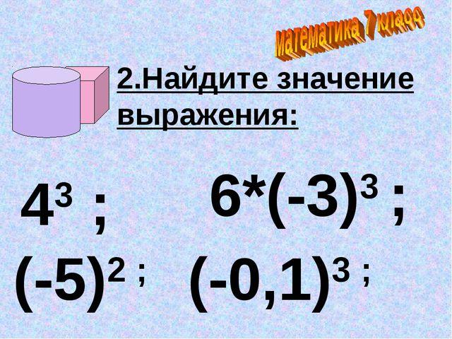 2.Найдите значение выражения: 43 ; (-5)2 ; (-0,1)3 ; 6*(-3)3 ;