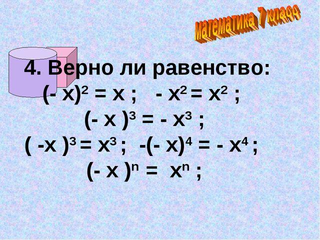 4. Верно ли равенство: (- х)2 = х ; - х2 = х2 ; (- х )3 = - х3 ; ( -х )3 = х...