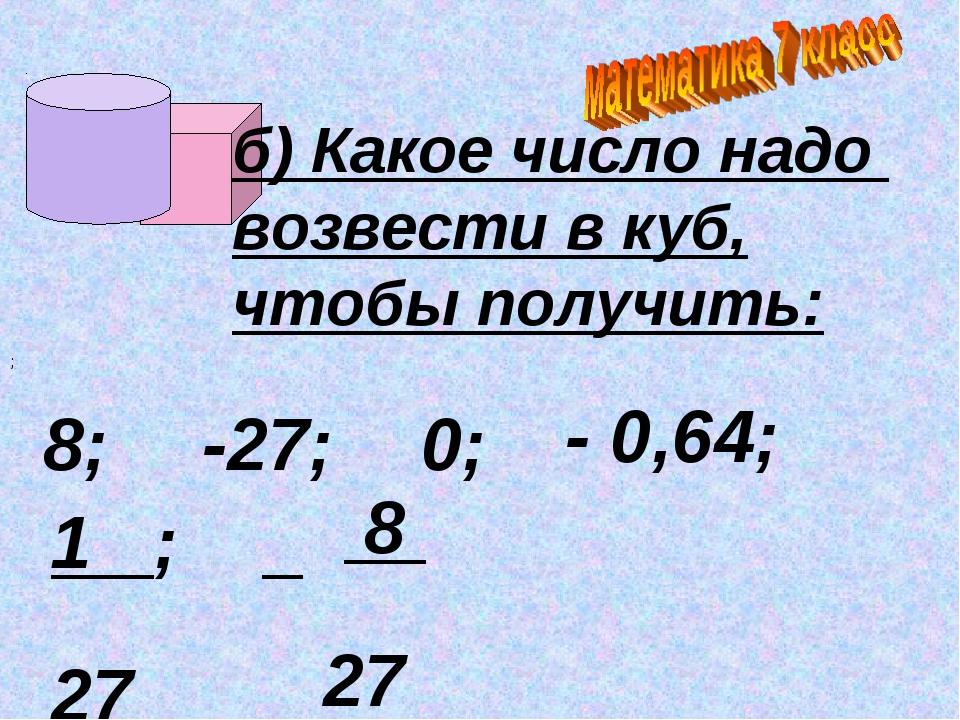 ; б) Какое число надо возвести в куб, чтобы получить: 8; -27; 0; - 0,64; 1 ;...