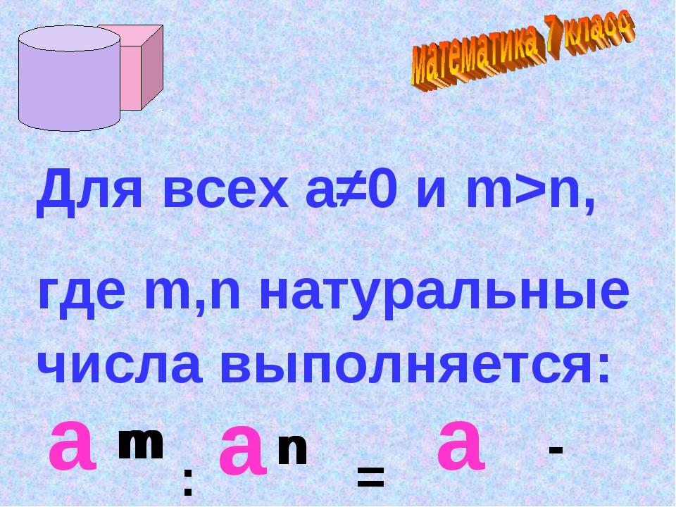 a Для всех а≠0 и m>n, где m,n натуральные числа выполняется: m n n а m : = а -