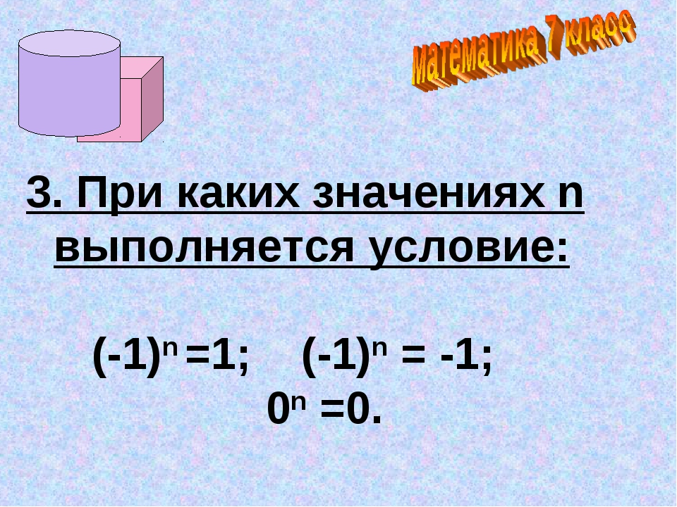 3. При каких значениях n выполняется условие: (-1)n =1; (-1)n = -1; 0n =0.