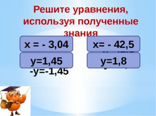 -х = 3,04 -у=-1,45 -х=42,5 -у=-1,8 Решите уравнения, используя полученные зна