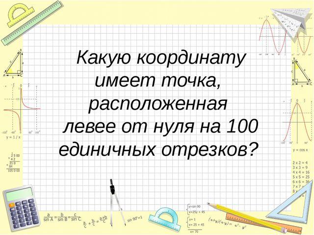 Какую координату имеет точка, расположенная левее от нуля на 100 единичных о...