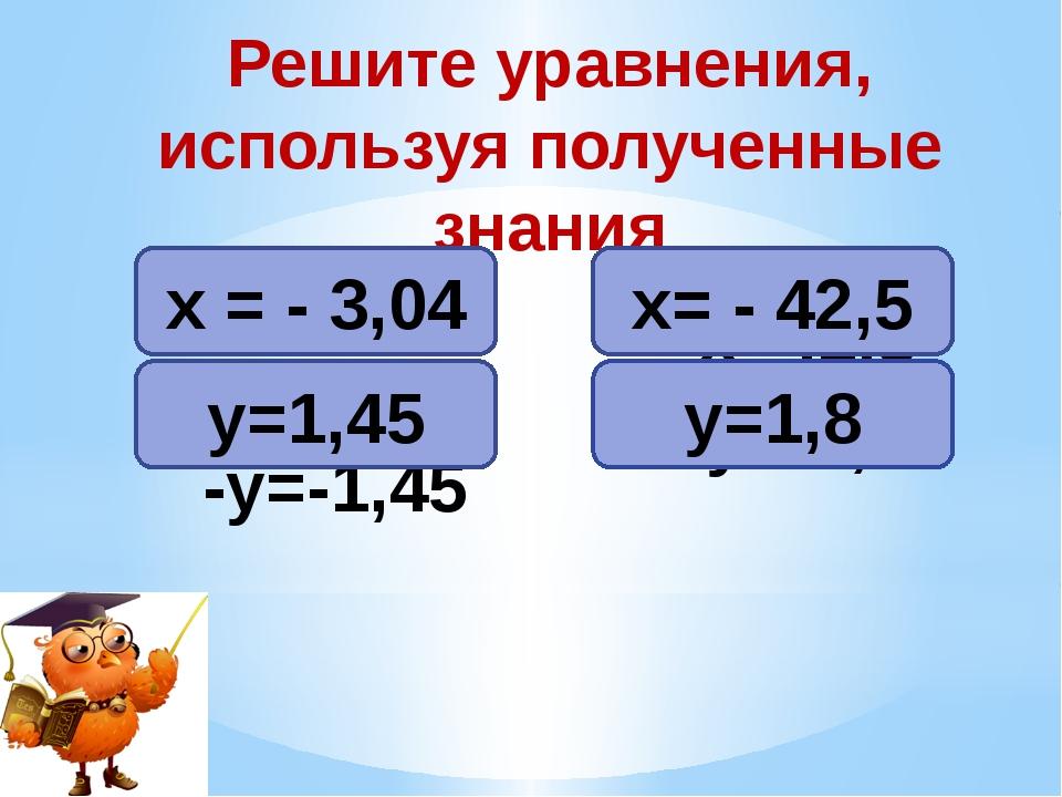 -х = 3,04 -у=-1,45 -х=42,5 -у=-1,8 Решите уравнения, используя полученные зна...