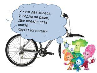 У него два колеса, И седло на раме, Две педали есть внизу, Крутят их ногами