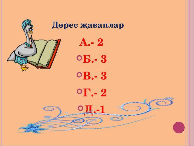 Дөрес җаваплар А.- 2 Б.- 3 В.- 3 Г.- 2 Д.-1