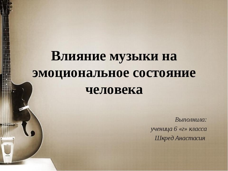 Влияние музыки на эмоциональное состояние человека Выполнила: ученица 6 «г» к...