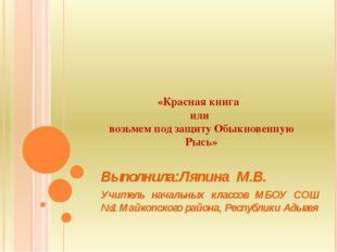 «Красная книга или возьмем под защиту Обыкновенную Рысь» Выполнила:Ляпина М.В