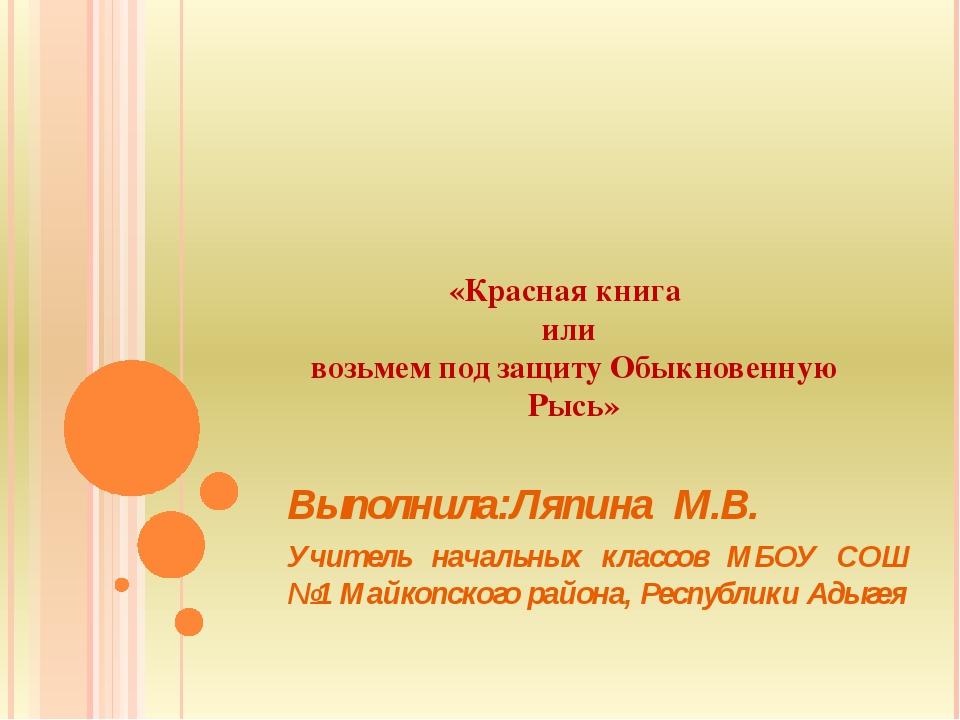 «Красная книга или возьмем под защиту Обыкновенную Рысь» Выполнила:Ляпина М.В...