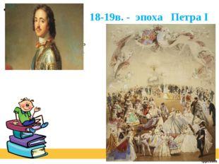 18-19в. - эпоха Петра I