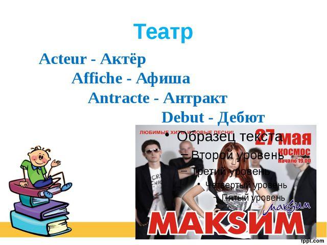 Театр Acteur - Актёр Affiche - Афиша Antracte - Антракт Debut - Дебют