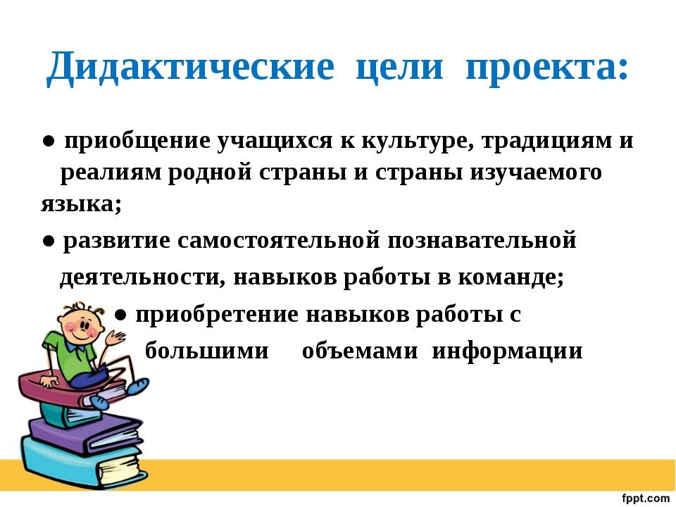 Дидактические цели проекта: ● приобщение учащихся к культуре, традициям и реа...