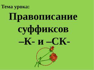Тема урока: Правописание суффиксов –К- и –СК-