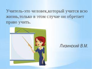 Учитель-это человек,который учится всю жизнь,только в этом случае он обретает
