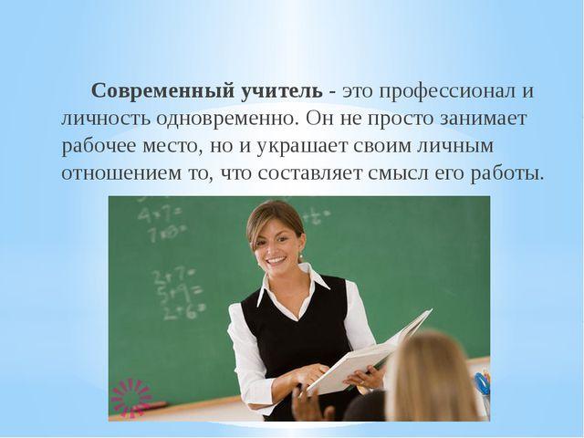 Современный учитель - это профессионал и личность одновременно. Он не просто...
