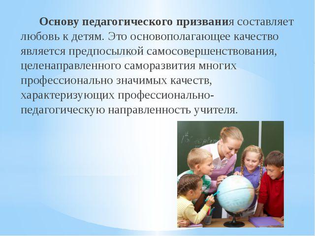 Основу педагогического призвания составляет любовь к детям. Это основополага...