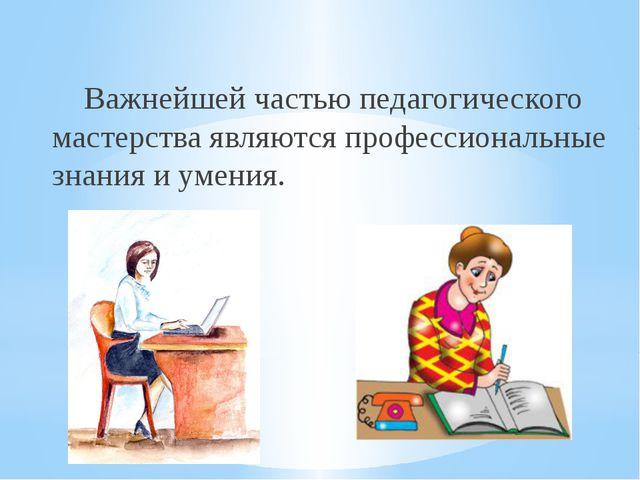 Важнейшей частью педагогического мастерства являются профессиональные знания...