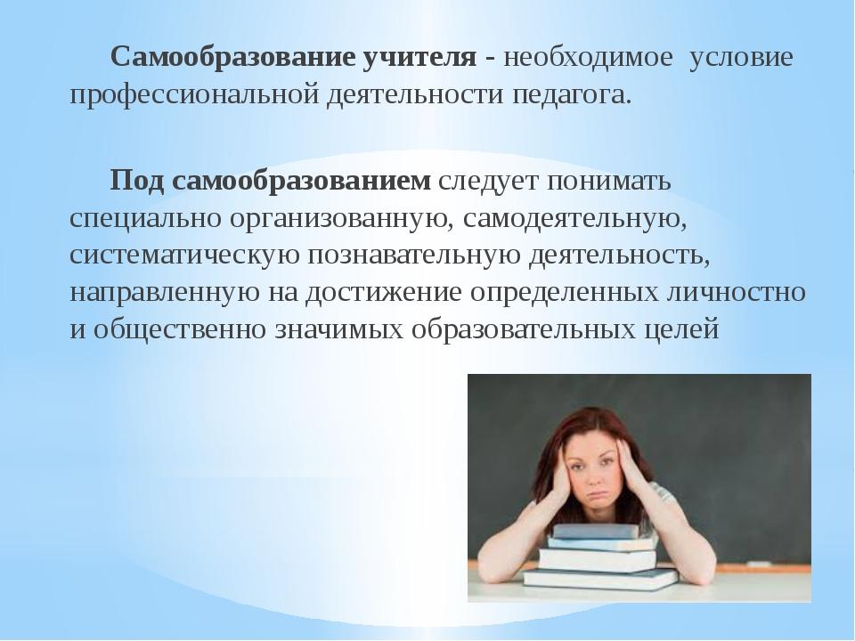 Самообразование учителя - необходимое условие профессиональной деятельности...