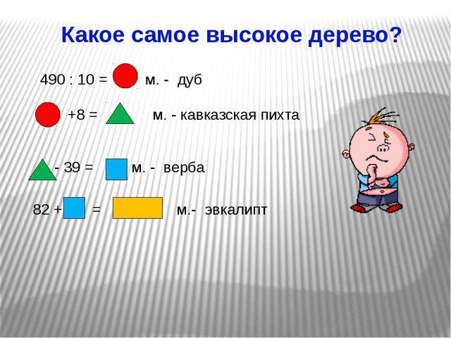 Какое самое высокое дерево? +8 = м. - кавказская пихта 490 : 10 = м. - дуб -...