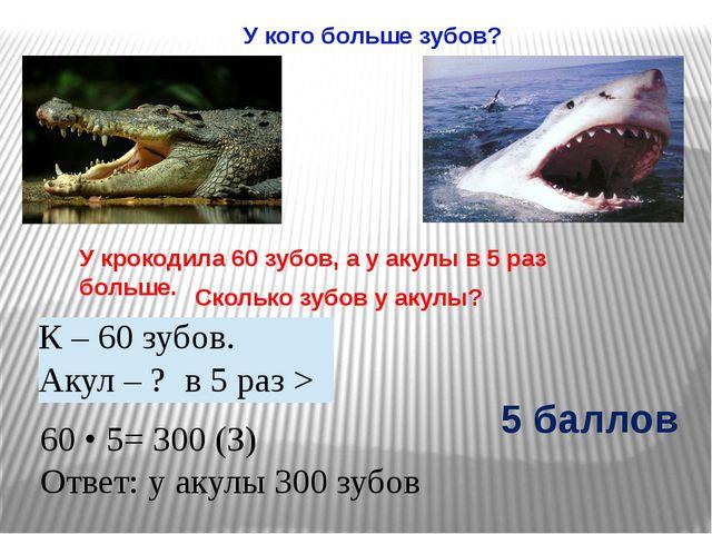 У кого больше зубов? У крокодила 60 зубов, а у акулы в 5 раз больше. Сколько...