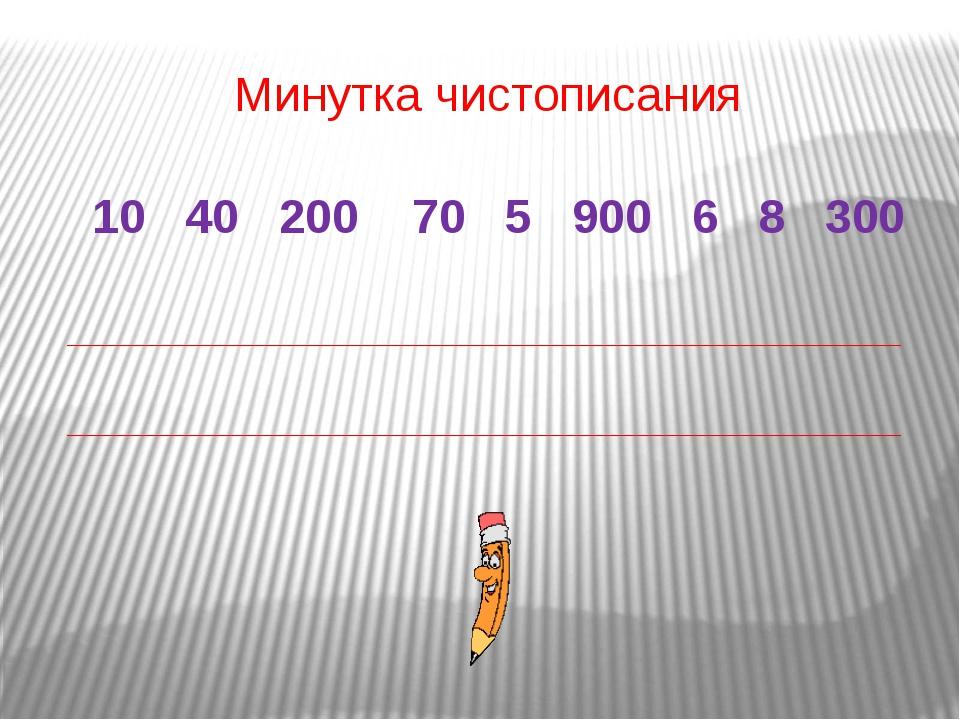 Минутка чистописания 10 40 200 70 5 900 6 8 300