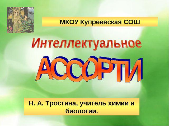 МКОУ Купреевская СОШ Н. А. Тростина, учитель химии и биологии.