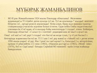 Мүбәрак Жаманбалинов 1924 жылы Павлодар облысының Железинка ауданындағы Тәтті