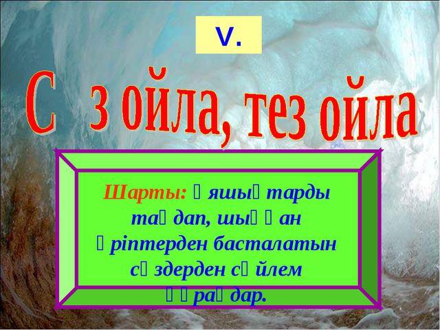 V. Шарты: Ұяшықтарды таңдап, шыққан әріптерден басталатын сөздерден сөйлем құ...