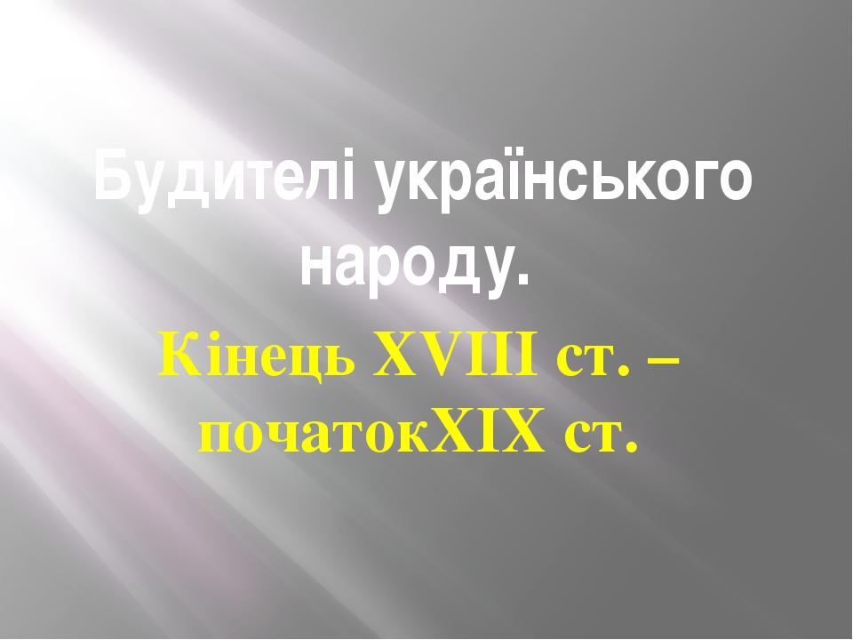 Будителі українського народу. Кінець XVIII ст. – початокXIX ст.