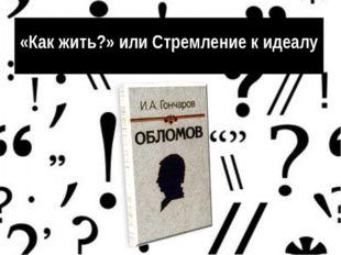«Как жить?» или Стремление к идеалу