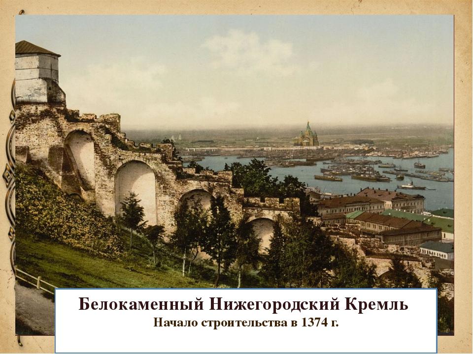 Белокаменный Нижегородский Кремль Начало строительства в 1374 г.