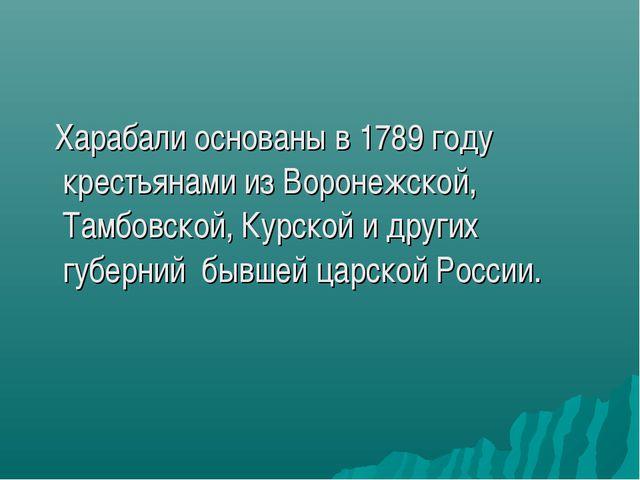 Харабали основаны в 1789 году крестьянами из Воронежской, Тамбовской, Курско...