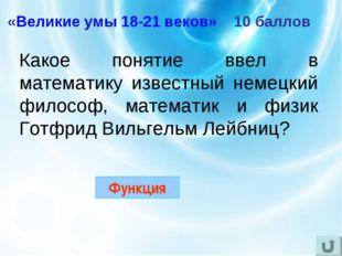 «Великие умы 18-21 веков» 10 баллов Какое понятие ввел в математику известный