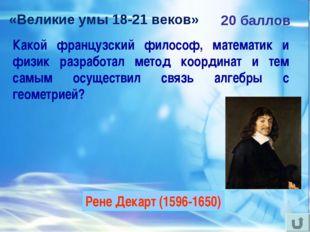 «Великие умы 18-21 веков» 20 баллов Какой французский философ, математик и фи