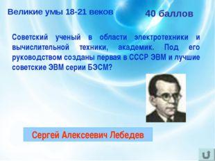 40 баллов Советский ученый в области электротехники и вычислительной техники,