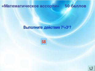 «Математическое ассорти» 50 баллов Выполните действия 72+32? 58