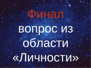 Финал вопрос из области «Личности»