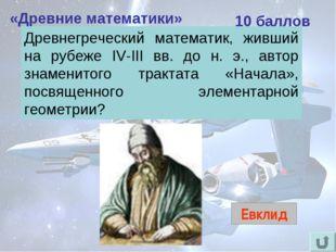 «Древние математики» 10 баллов Евклид Древнегреческий математик, живший на ру