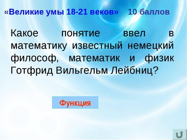 «Великие умы 18-21 веков» 10 баллов Какое понятие ввел в математику известный...