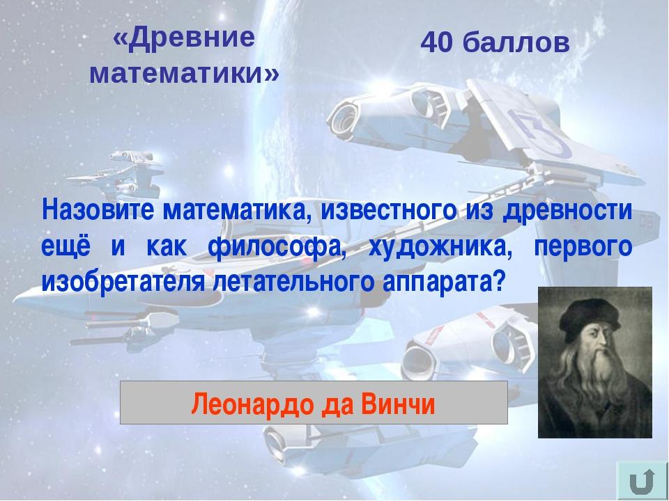 «Древние математики» 40 баллов Назовите математика, известного из древности е...