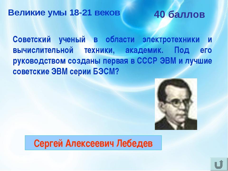 40 баллов Советский ученый в области электротехники и вычислительной техники,...