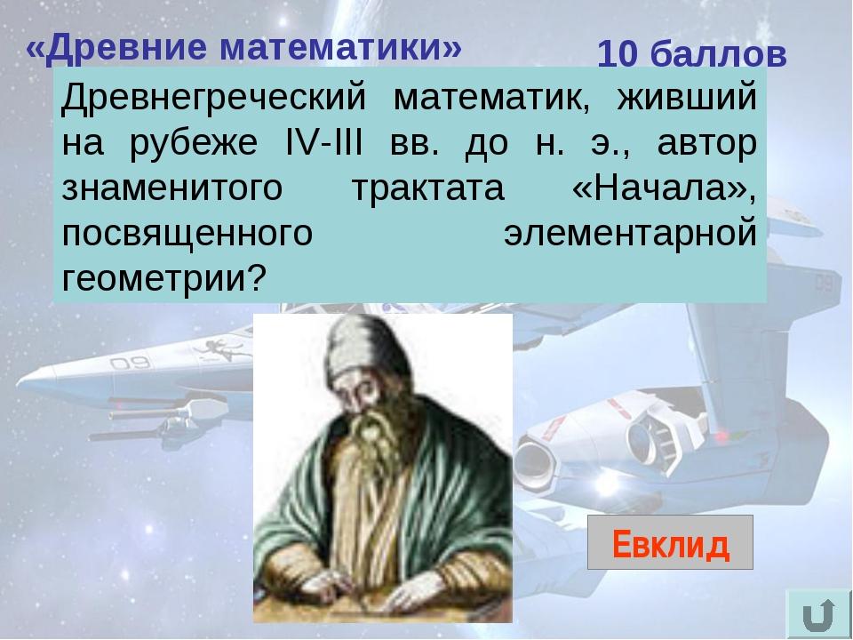 «Древние математики» 10 баллов Евклид Древнегреческий математик, живший на ру...